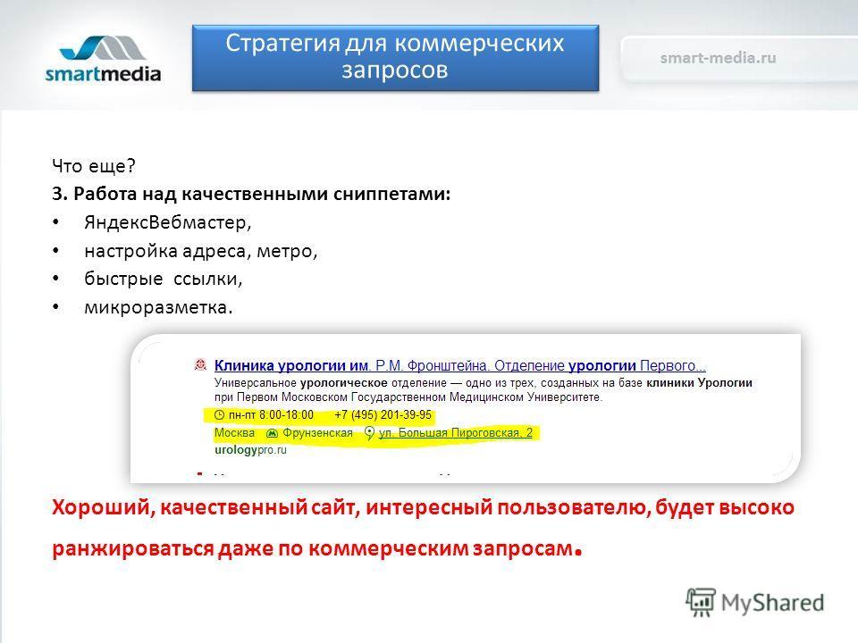 Что еще? 3. Работа над качественными сниппетами: Яндекс Вебмастер, настройка адреса, метро, быстрые ссылки, микро разметка. Хороший, качественный сайт, интересный пользователю, будет высоко ранжироваться даже по коммерческим запросам. Стратегия для к