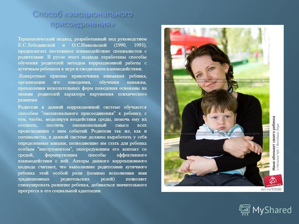Способ « эмоционального присоединения » Терапевтический подход, разработанный под руководством К. С. Лебединской и О. С. Никольской (1990, 1993), предполагает постоянное взаимодействие специалистов с родителями. В русле этого подхода отработаны спосо