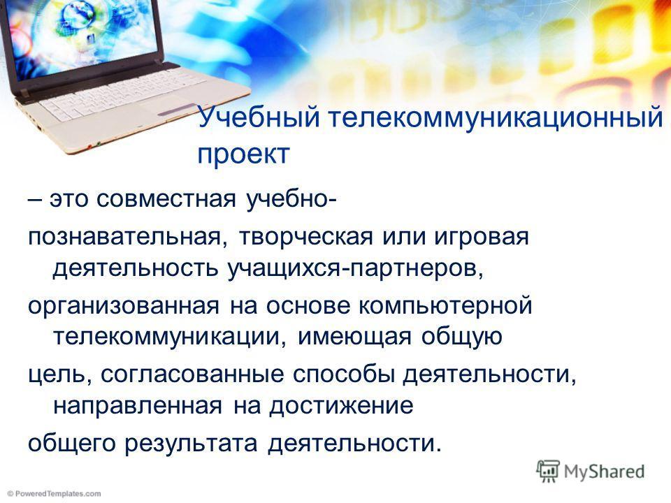 Учебный телекоммуникационный проект – это совместная учебно- познавательная, творческая или игровая деятельность учащихся-партнеров, организованная на основе компьютерной телекоммуникации, имеющая общую цель, согласованные способы деятельности, напра