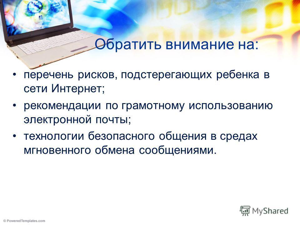 Обратить внимание на: перечень рисков, подстерегающих ребенка в сети Интернет; рекомендации по грамотному использованию электронной почты; технологии безопасного общения в средах мгновенного обмена сообщениями.