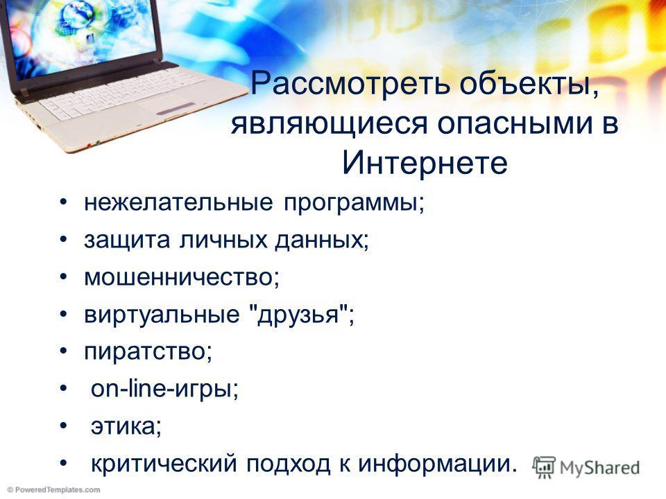 Рассмотреть объекты, являющиеся опасными в Интернете нежелательные программы; защита личных данных; мошенничество; виртуальные друзья; пиратство; on-line-игры; этика; критический подход к информации.