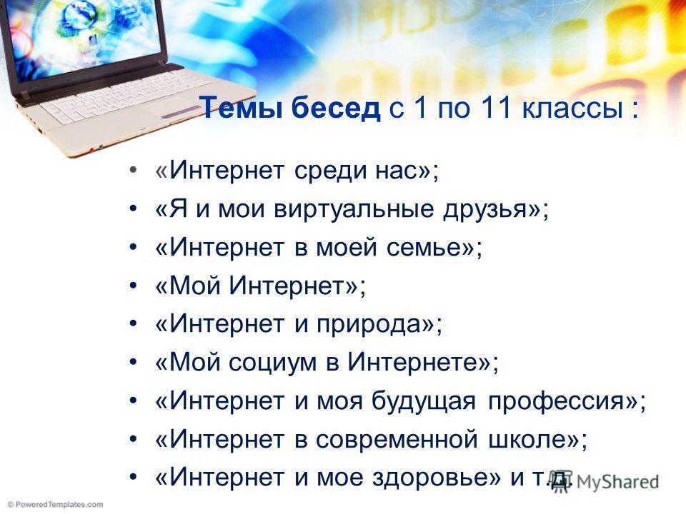 Темы бесед с 1 по 11 классы : «Интернет среди нас»; «Я и мои виртуальные друзья»; «Интернет в моей семье»; «Мой Интернет»; «Интернет и природа»; «Мой социум в Интернете»; «Интернет и моя будущая профессия»; «Интернет в современной школе»; «Интернет и