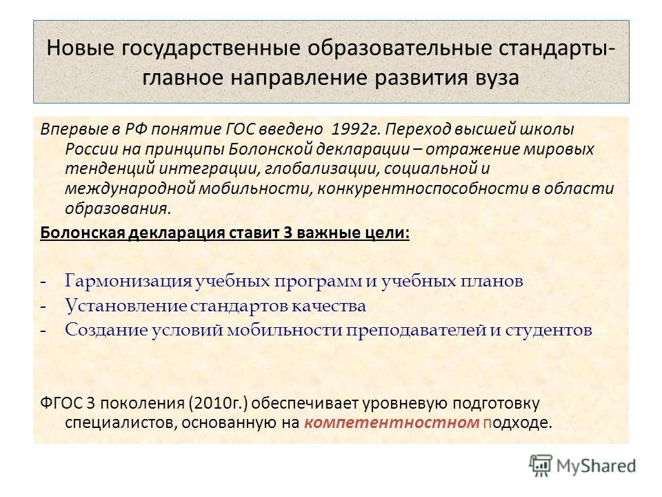 Новые государственные образовательные стандарты- главное направление развития вуза Впервые в РФ понятие ГОС введено 1992 г. Переход высшей школы России на принципы Болонской декларации – отражение мировых тенденций интеграции, глобализации, социально