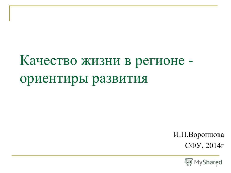 1 Качество жизни в регионе - ориентиры развития И.П.Воронцова СФУ, 2014 г