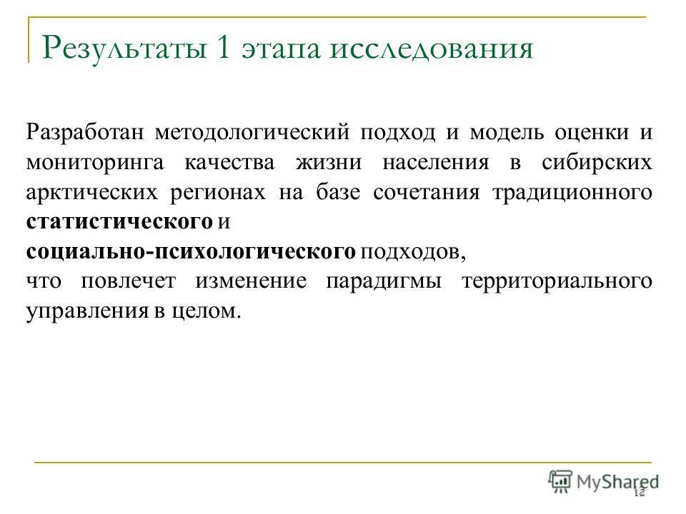 12 Результаты 1 этапа исследования Разработан методологический подход и модель оценки и мониторинга качества жизни населения в сибирских арктических регионах на базе сочетания традиционного статистического и социально-психологического подходов, что п