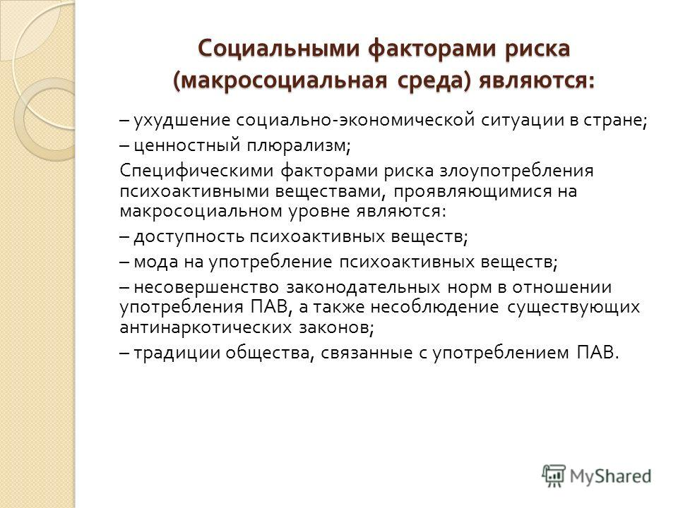 Социальными факторами риска ( макросоциальная среда ) являются : – ухудшение социально - экономической ситуации в стране ; – ценностный плюрализм ; Специфическими факторами риска злоупотребления психоактивными веществами, проявляющимися на макросоциа