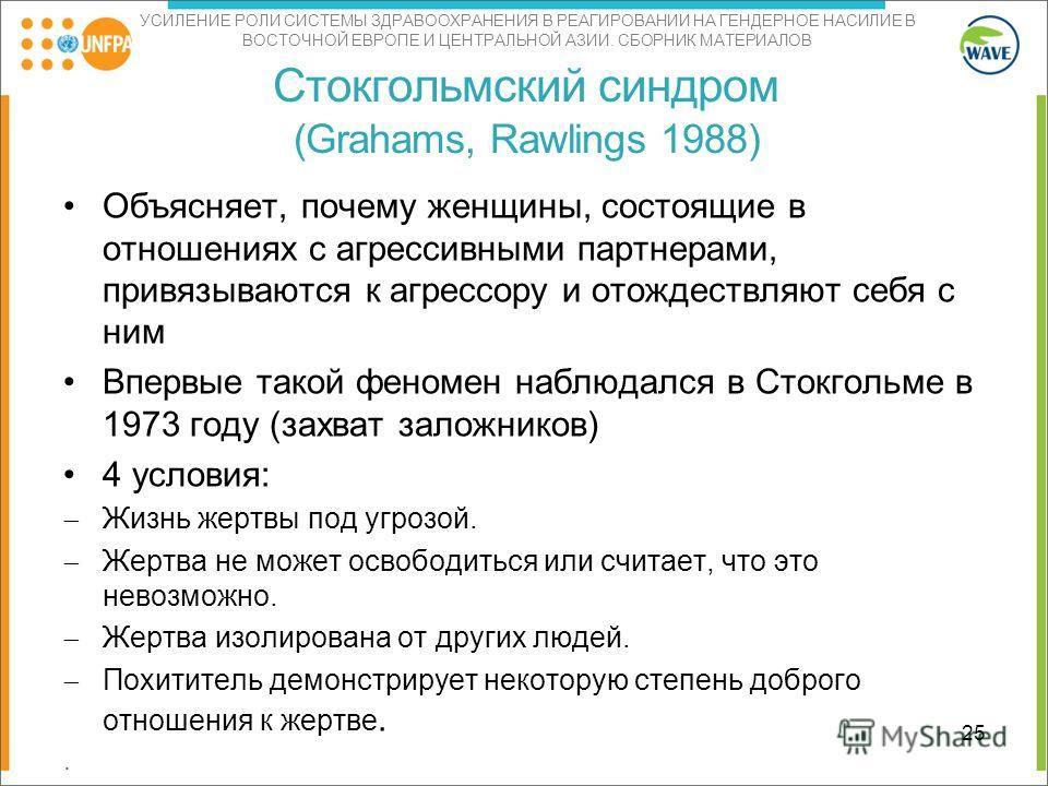УСИЛЕНИЕ РОЛИ СИСТЕМЫ ЗДРАВООХРАНЕНИЯ В РЕАГИРОВАНИИ НА ГЕНДЕРНОЕ НАСИЛИЕ В ВОСТОЧНОЙ ЕВРОПЕ И ЦЕНТРАЛЬНОЙ АЗИИ. СБОРНИК МАТЕРИАЛОВ Стокгольмский синдром (Grahams, Rawlings 1988) Объясняет, почему женщины, состоящие в отношениях с агрессивными партне
