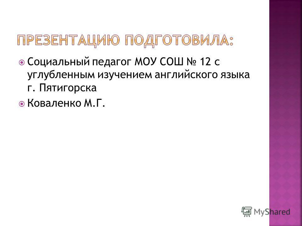 Социальный педагог МОУ СОШ 12 с углубленным изучением английского языка г. Пятигорска Коваленко М.Г.