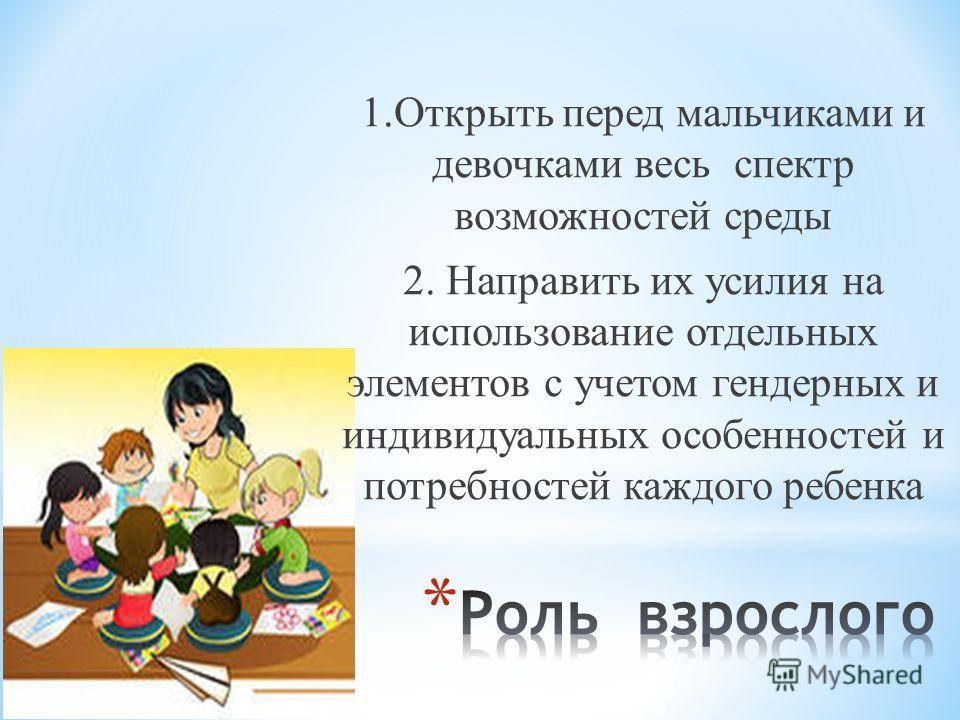 1. Открыть перед мальчиками и девочками весь спектр возможностей среды 2. Направить их усилия на использование отдельных элементов с учетом гендерных и индивидуальных особенностей и потребностей каждого ребенка