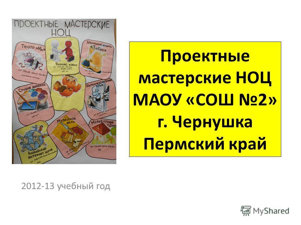 Проектные мастерские НОЦ МАОУ «СОШ 2» г. Чернушка Пермский край 2012-13 учебный год