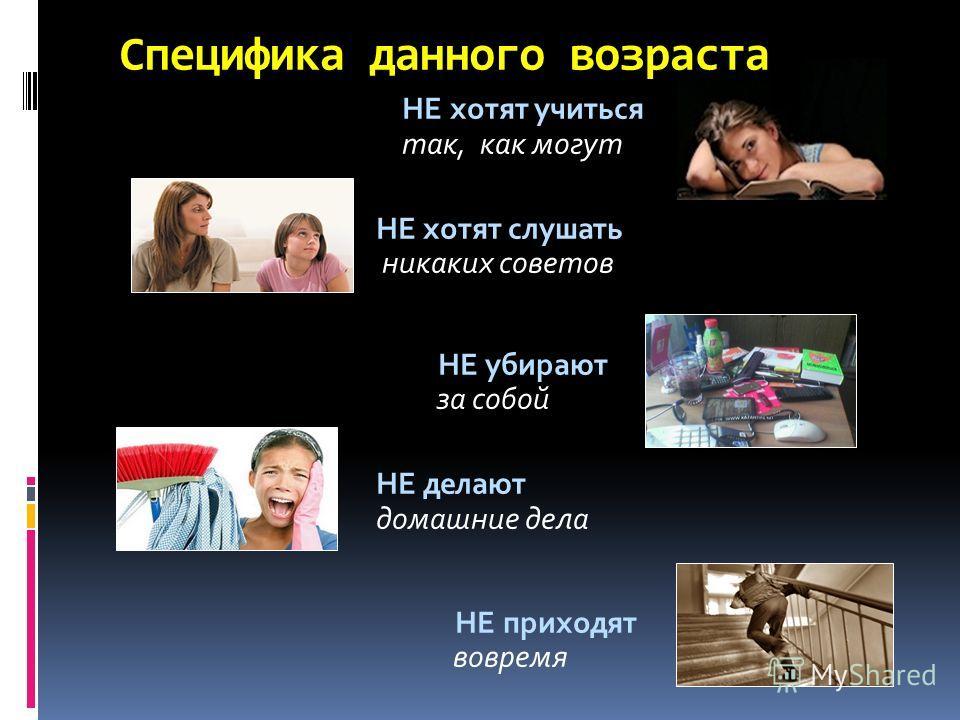 Специфика данного возраста НЕ хотят учиться так, как могут НЕ хотят слушать никаких советов НЕ убирают за собой НЕ делают домашние дела НЕ приходят вовремя