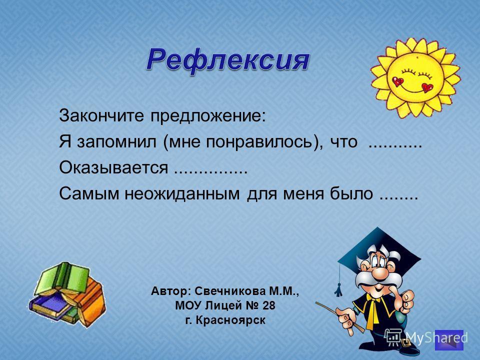 Рефлексия Закончите предложение: Я запомнил (мне понравилось), что........... Оказывается............... Самым неожиданным для меня было........ Автор: Свечникова М.М., МОУ Лицей 28 г. Красноярск