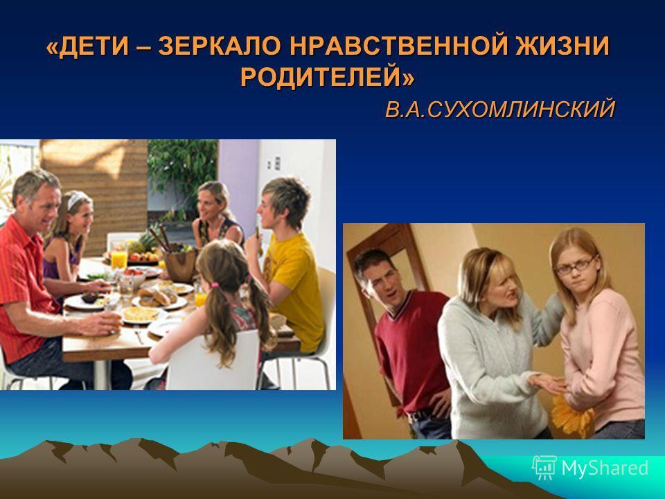 «ДЕТИ – ЗЕРКАЛО НРАВСТВЕННОЙ ЖИЗНИ РОДИТЕЛЕЙ» В.А.СУХОМЛИНСКИЙ