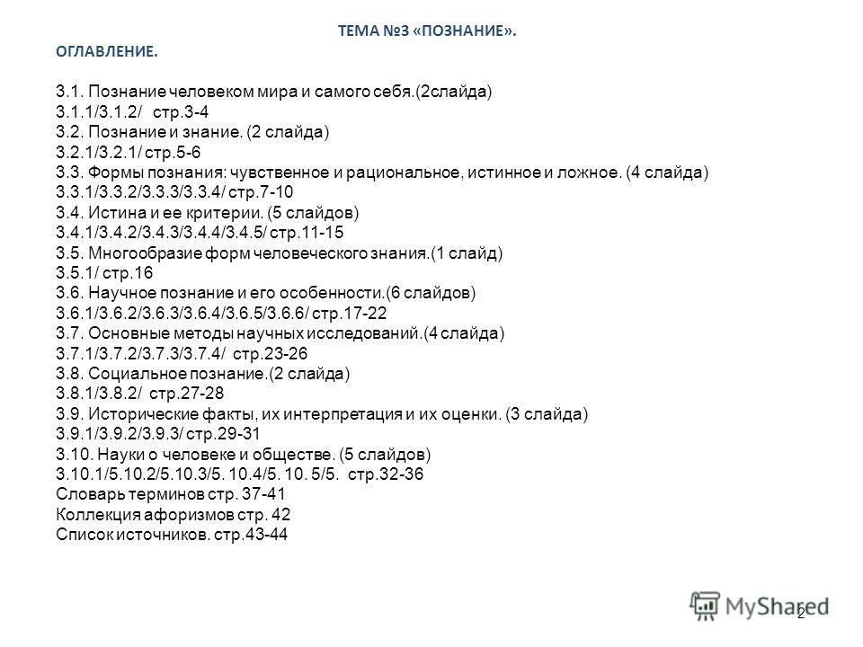 ТЕМА 3 «ПОЗНАНИЕ». ОГЛАВЛЕНИЕ. 3.1. Познание человеком мира и самого себя.(2 слайда) 3.1.1/3.1.2/ стр.3-4 3.2. Познание и знание. (2 слайда) 3.2.1/3.2.1/ стр.5-6 3.3. Формы познания: чувственное и рациональное, истинное и ложное. (4 слайда) 3.3.1/3.3