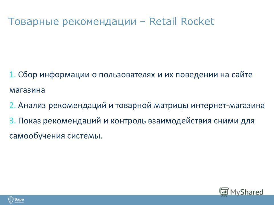 Товарные рекомендации – Retail Rocket 1. Сбор информации о пользователях и их поведении на сайте магазина 2. Анализ рекомендаций и товарной матрицы интернет-магазина 3. Показ рекомендаций и контроль взаимодействия сними для самообучения системы.
