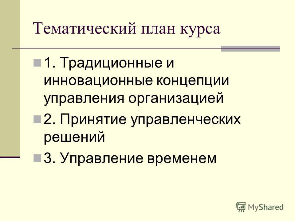 Тематический план курса 1. Традиционные и инновационные концепции управления организацией 2. Принятие управленческих решений 3. Управление временем