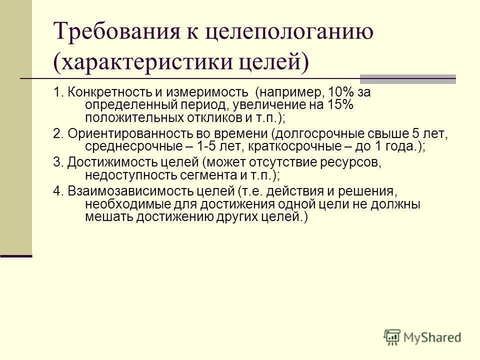 Требования к целепологанию (характеристики целей) 1. Конкретность и измеримость (например, 10% за определенный период, увеличение на 15% положительных откликов и т.п.); 2. Ориентированность во времени (долгосрочные свыше 5 лет, среднесрочные – 1-5 ле