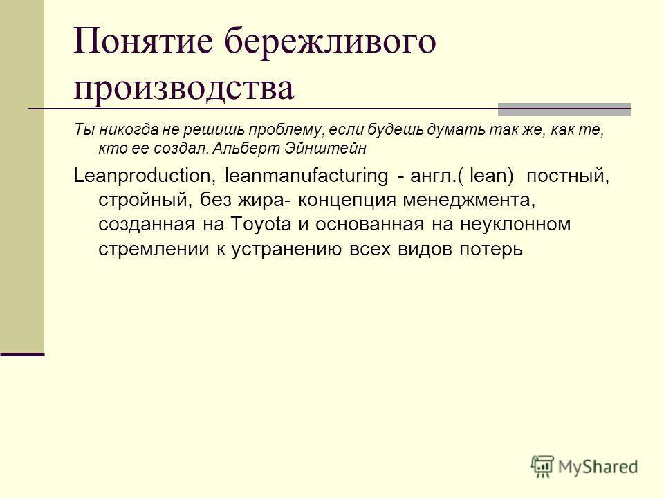 Понятие бережливого производства Ты никогда не решишь проблему, если будешь думать так же, как те, кто ее создал. Альберт Эйнштейн Leanproduction, leanmanufacturing - англ.( lean) постный, стройный, без жира- концепция менеджмента, созданная на Toyot