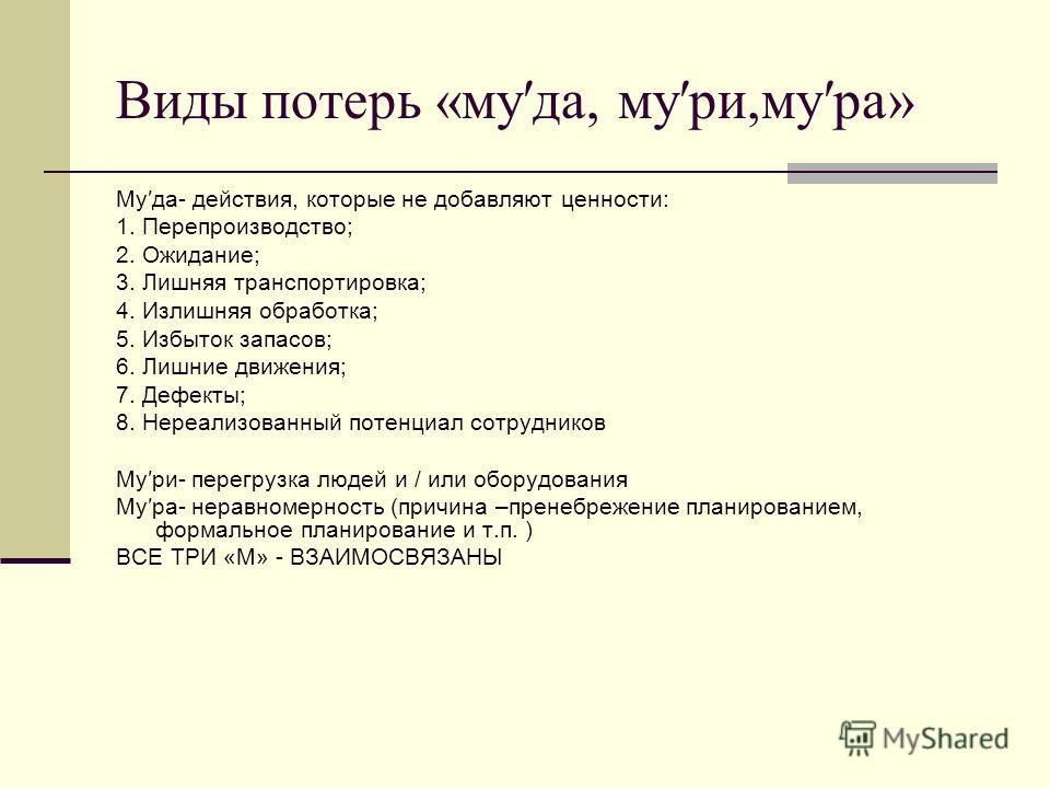 Виды потерь «муда, мури,мура» Муда- действия, которые не добавляют ценности: 1. Перепроизводство; 2. Ожидание; 3. Лишняя транспортировка; 4. Излишняя обработка; 5. Избыток запасов; 6. Лишние движения; 7. Дефекты; 8. Нереализованный потенциал сотрудни