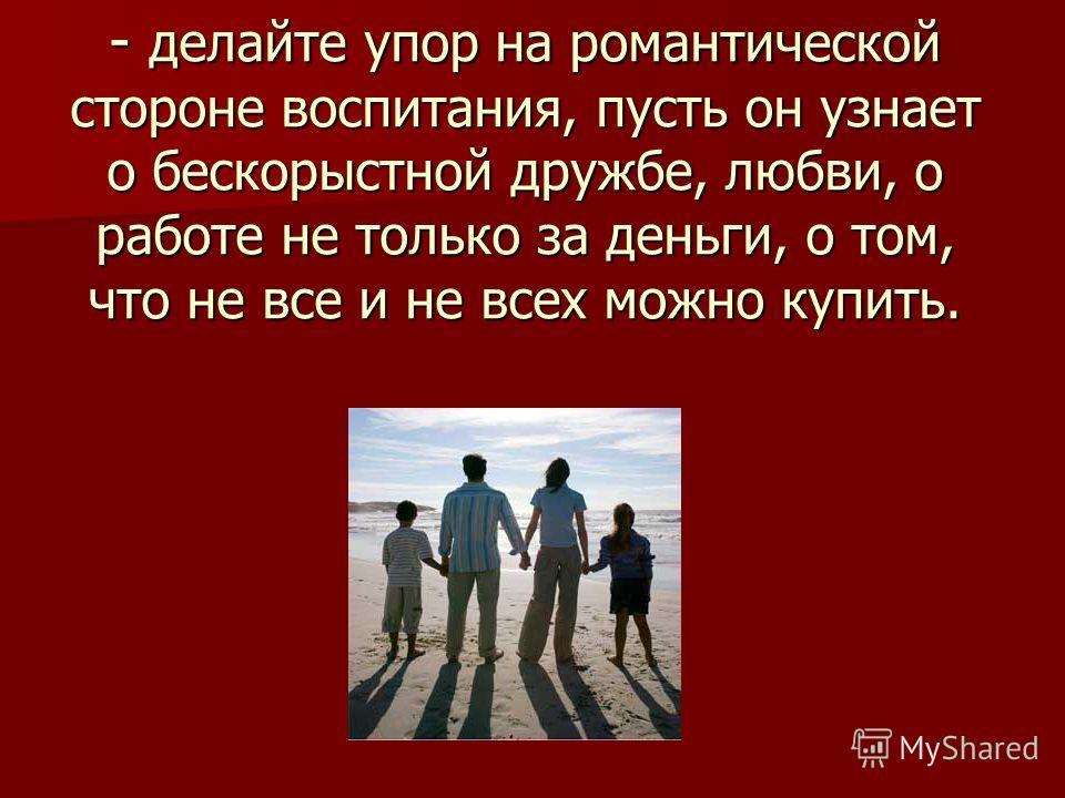 - делайте упор на романтической стороне воспитания, пусть он узнает о бескорыстной дружбе, любви, о работе не только за деньги, о том, что не все и не всех можно купить.
