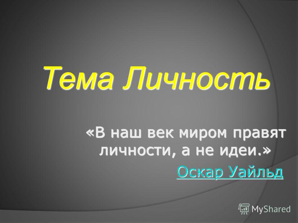 Тема Личность «В наш век миром правят личности, а не идеи.» Оскар Уайльд Оскар Уайльд Оскар Уайльд Оскар Уайльд