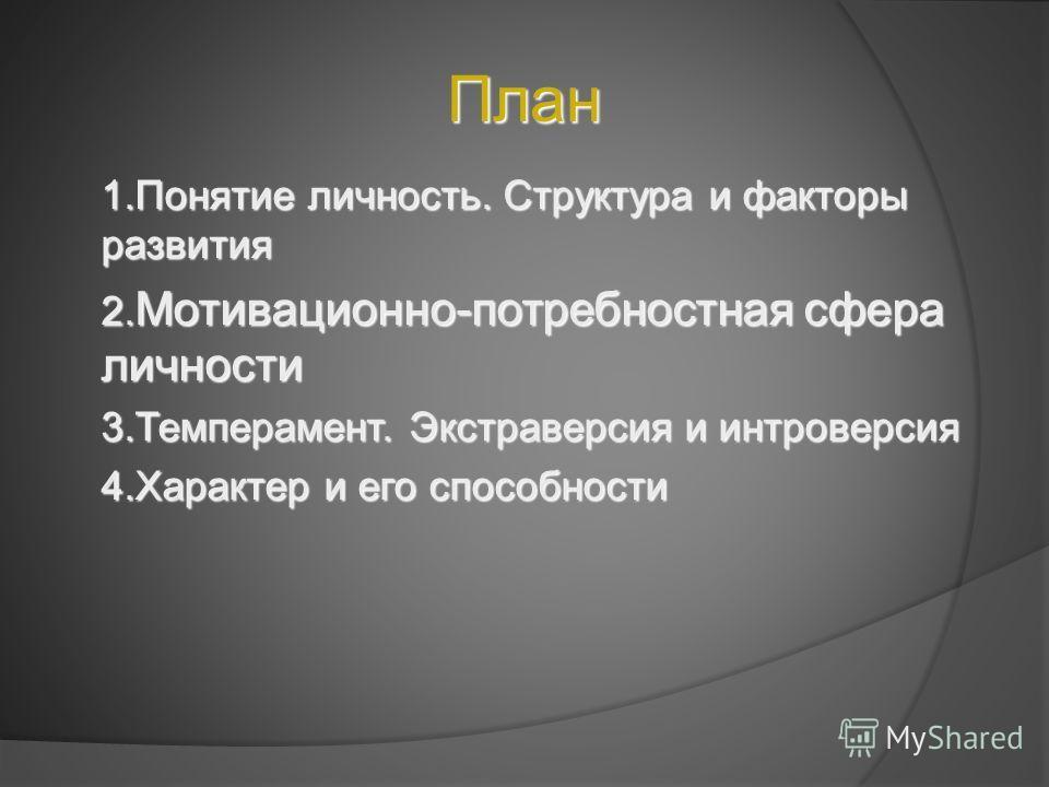 План 1. Понятие личность. Структура и факторы развития 2. Мотивационно-потребностная сфера личности 3.Темперамент. Экстраверсия и интроверсия 4. Характер и его способности