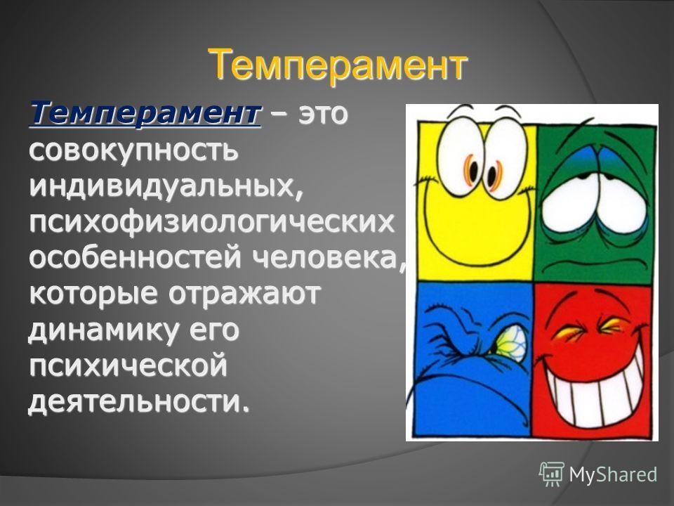 Темперамент Темперамент – это совокупность индивидуальных, психофизиологических особенностей человека, которые отражают динамику его психической деятельности.