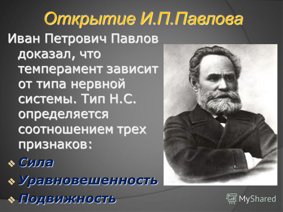 Открытие И.П.Павлова Иван Петрович Павлов доказал, что темперамент зависит от типа нервной системы. Тип Н.С. определяется соотношением трех признаков: Сила Сила Уравновешенность Уравновешенность Подвижность Подвижность