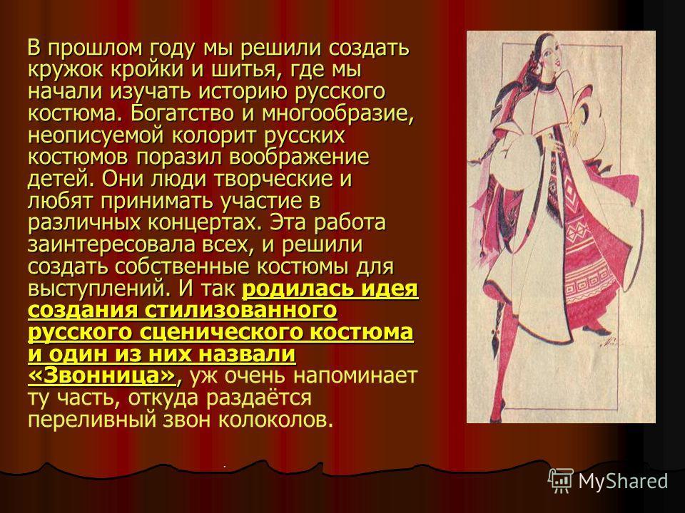 В прошлом году мы решили создать кружок кройки и шитья, где мы начали изучать историю русского костюма. Богатство и многообразие, неописуемой колорит русских костюмов поразил воображение детей. Они люди творческие и любят принимать участие в различны