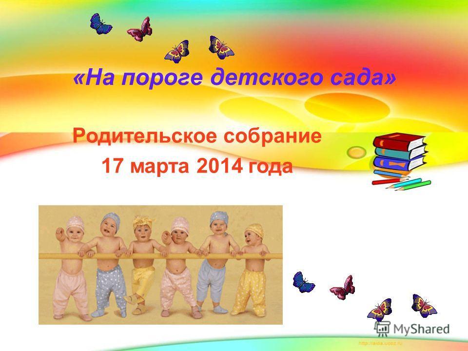 «На пороге детского сада» Родительское собрание 17 марта 2014 года