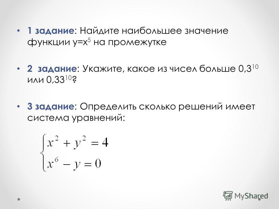 1 задание : Найдите наибольшее значение функции y=x 5 на промежутке 2 задание : Укажите, какое из чисел больше 0,3 10 или 0,33 10 ? 3 задание : Определить сколько решений имеет система уравнений: