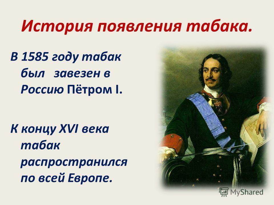История появления табака. В 1585 году табак был завезен в Россию Пётром I. К концу XVI века табак распространился по всей Европе.