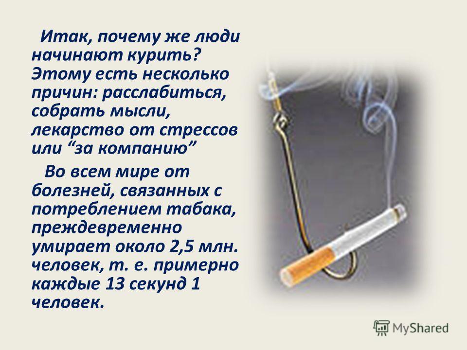 Итак, почему же люди начинают курить? Этому есть несколько причин: расслабиться, собрать мысли, лекарство от стрессов или за компанию Во всем мире от болезней, связанных с потреблением табака, преждевременно умирает около 2,5 млн. человек, т. е. прим