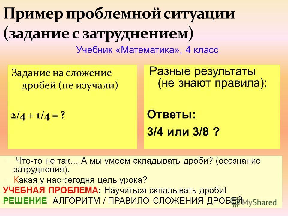 13 Задание на сложение дробей (не изучали) 2/4 + 1/4 = ? Учебник «Математика», 4 класс Разные результаты (не знают правила): Ответы: 3/4 или 3/8 ? Что-то не так… А мы умеем складывать дроби? (осознание затруднения). Какая у нас сегодня цель урока? УЧ