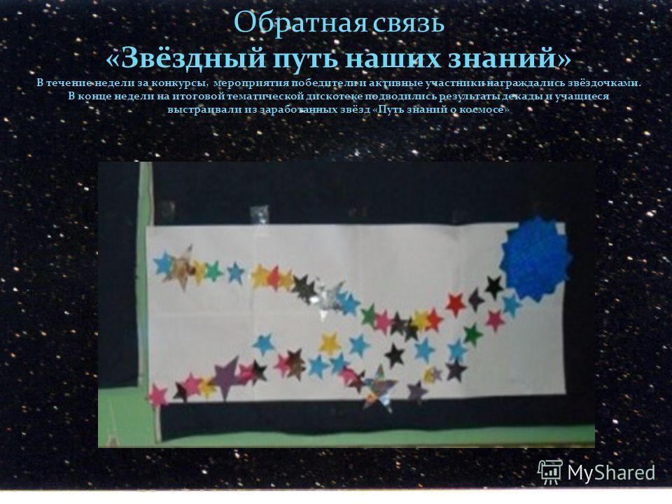 Обратная связь «Звёздный путь наших знаний» В течение недели за конкурсы, мероприятия победители и активные участники награждались звёздочками. В конце недели на итоговой тематической дискотеке подводились результаты декады и учащиеся выстраивали из