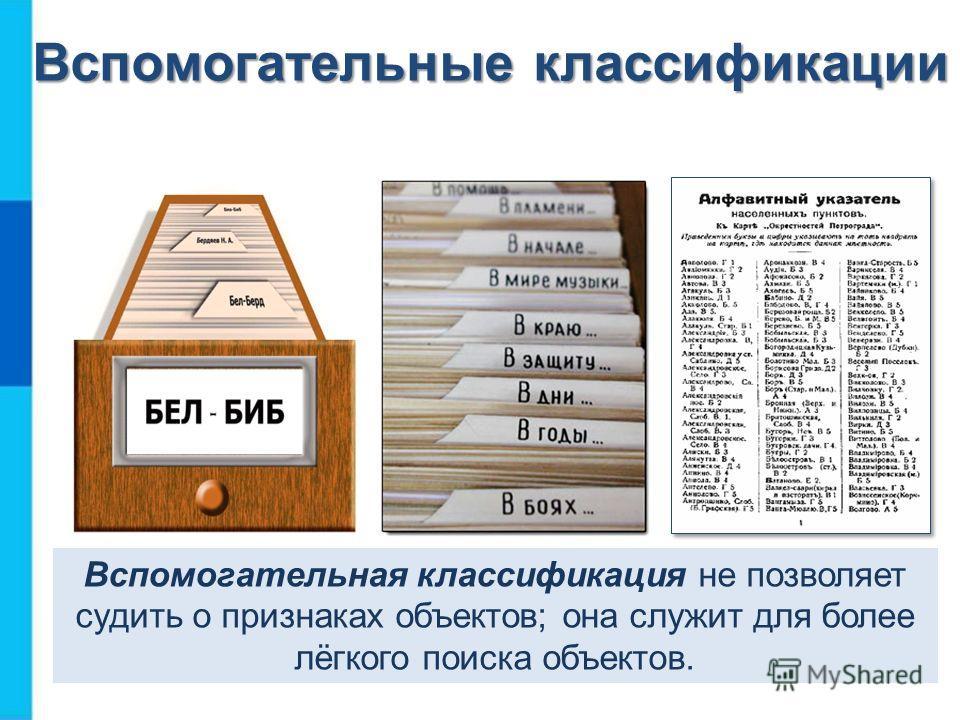 Вспомогательные классификации Вспомогательная классификация не позволяет судить о признаках объектов; она служит для более лёгкого поиска объектов.