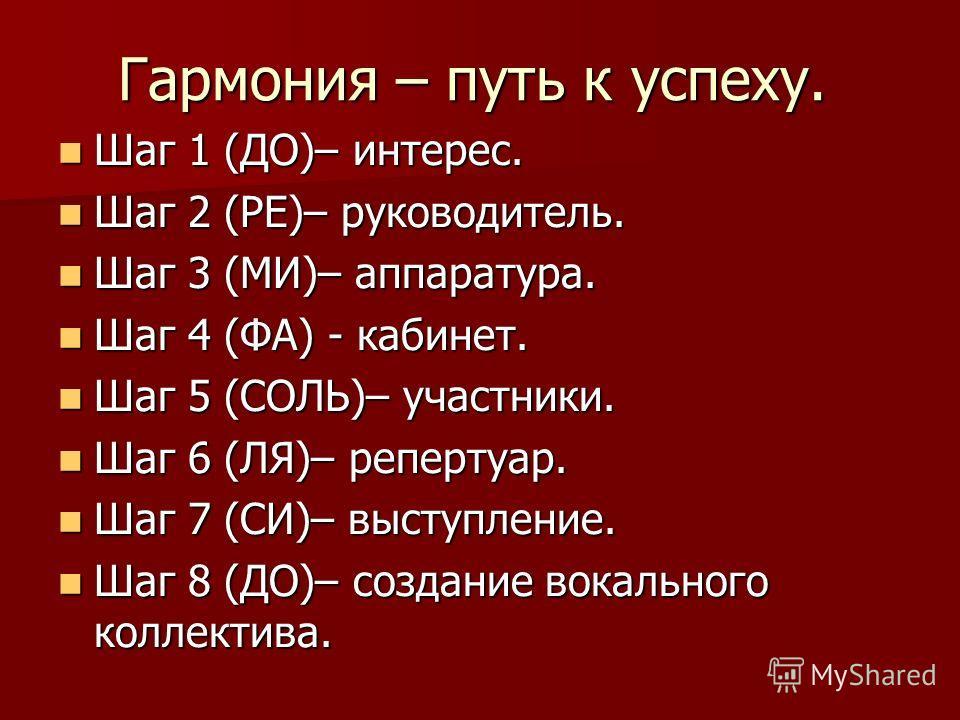 Гармония – путь к успеху. Шаг 1 (ДО)– интерес. Шаг 1 (ДО)– интерес. Шаг 2 (РЕ)– руководитель. Шаг 2 (РЕ)– руководитель. Шаг 3 (МИ)– аппаратура. Шаг 3 (МИ)– аппаратура. Шаг 4 (ФА) - кабинет. Шаг 4 (ФА) - кабинет. Шаг 5 (СОЛЬ)– участники. Шаг 5 (СОЛЬ)–