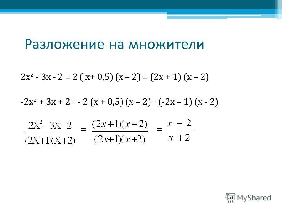 Разложение на множители 2 х 2 - 3 х - 2 = 2 ( x+ 0,5) (х – 2) = (2 х + 1) (х – 2) -2 х 2 + 3 х + 2= - 2 (х + 0,5) (х – 2)= (-2 х – 1) (х - 2) = =