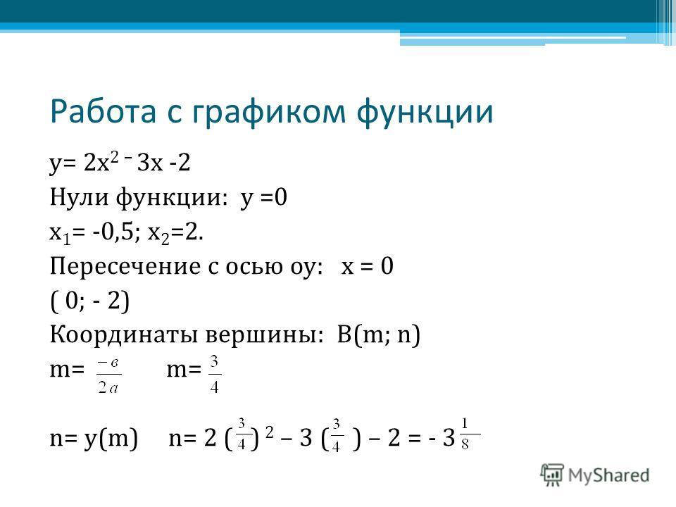 Работа с графиком функции у= 2 х 2 – 3 х -2 Нули функции: у =0 х 1 = -0,5; х 2 =2. Пересечение с осью оу: х = 0 ( 0; - 2) Координаты вершины: В(m; n) m= n= у(m) n= 2 ( ) 2 – 3 ( ) – 2 = - 3