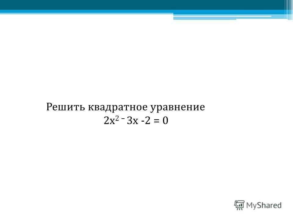 Решить квадратное уравнение 2x 2 – 3 х -2 = 0