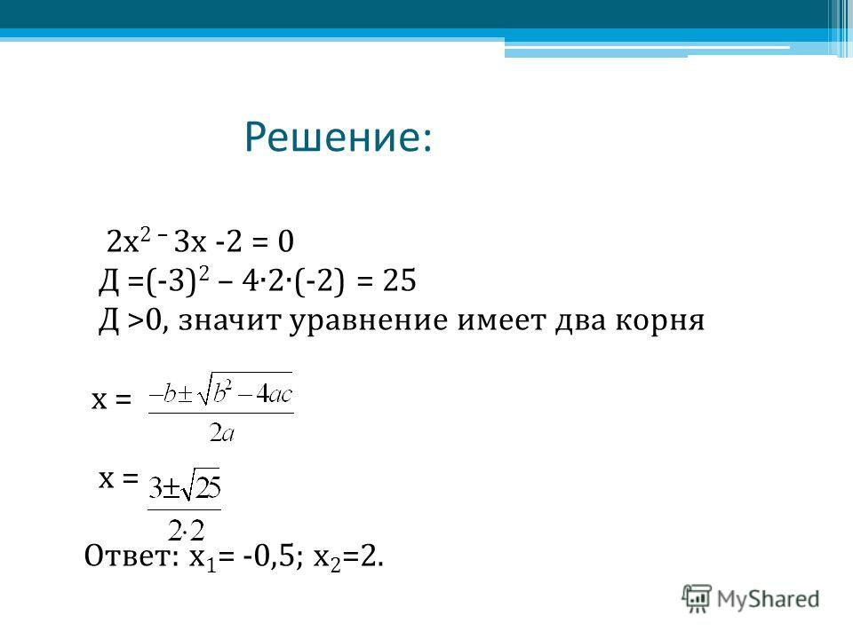 Решение: 2x 2 – 3 х -2 = 0 Д =(-3) 2 – 42(-2) = 25 Д >0, значит уравнение имеет два корня х = Ответ: х 1 = -0,5; х 2 =2.