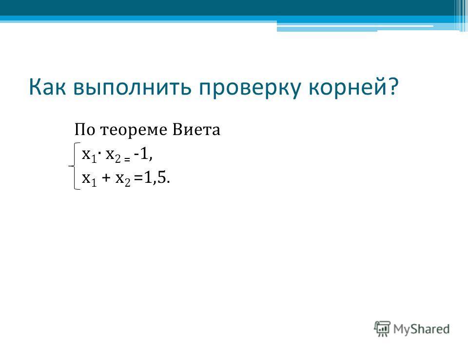 Как выполнить проверку корней? По теореме Виета х 1 х 2 = -1, х 1 + х 2 =1,5.