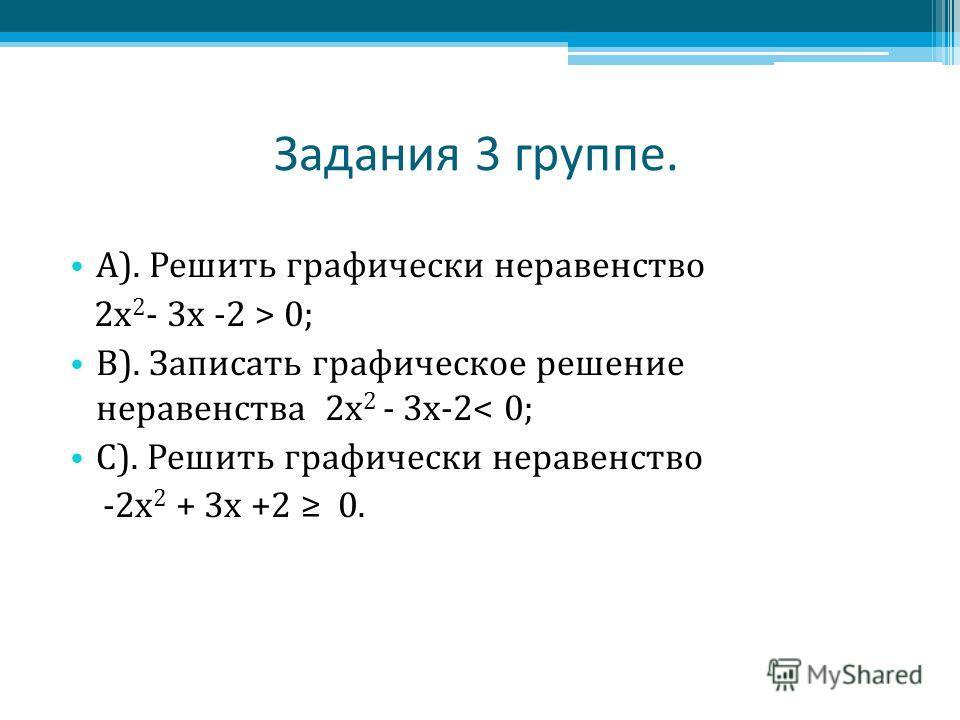 Задания 3 группе. А). Решить графически неравенство 2 х 2 - 3 х -2 > 0; В). Записать графическое решение неравенства 2 х 2 - 3 х-2< 0; С). Решить графически неравенство -2 х 2 + 3 х +2 0.