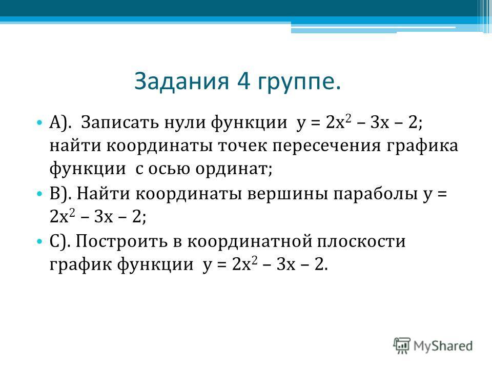 Задания 4 группе. А). Записать нули функции у = 2 х 2 – 3 х – 2; найти координаты точек пересечения графика функции с осью ординат; В). Найти координаты вершины параболы у = 2 х 2 – 3 х – 2; С). Построить в координатной плоскости график функции у = 2