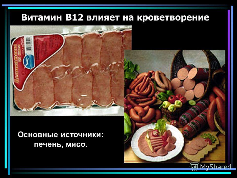 Витамин В12 влияет на кроветворение Основные источники: печень, мясо.