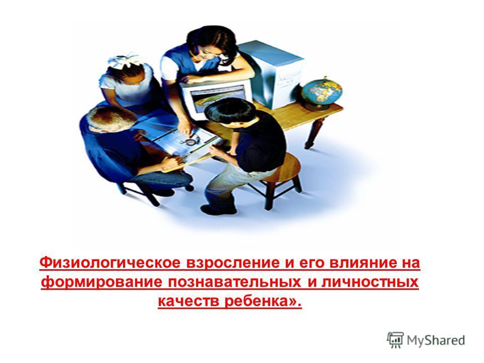 Тема: Физиологическое взросление и его влияние на формирование познавательных и личностных качеств ребенка».