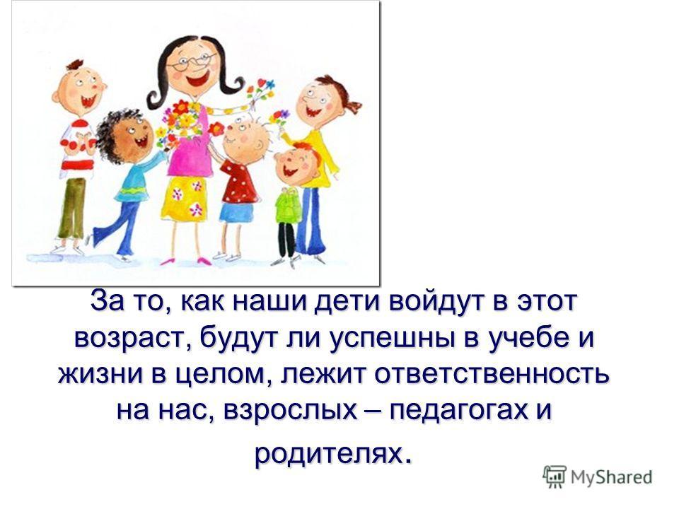 За то, как наши дети войдут в этот возраст, будут ли успешны в учебе и жизни в целом, лежит ответственность на нас, взрослых – педагогах и родителях.
