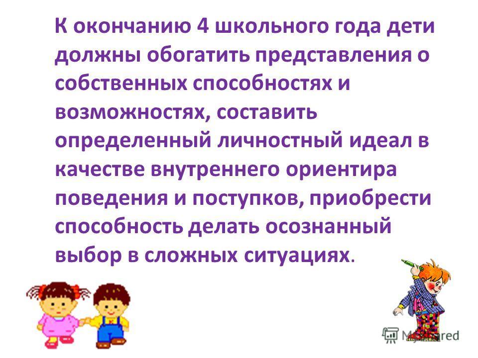 К окончанию 4 школьного года дети должны обогатить представления о собственных способностях и возможностях, составить определенный личностный идеал в качестве внутреннего ориентира поведения и поступков, приобрести способность делать осознанный выбор