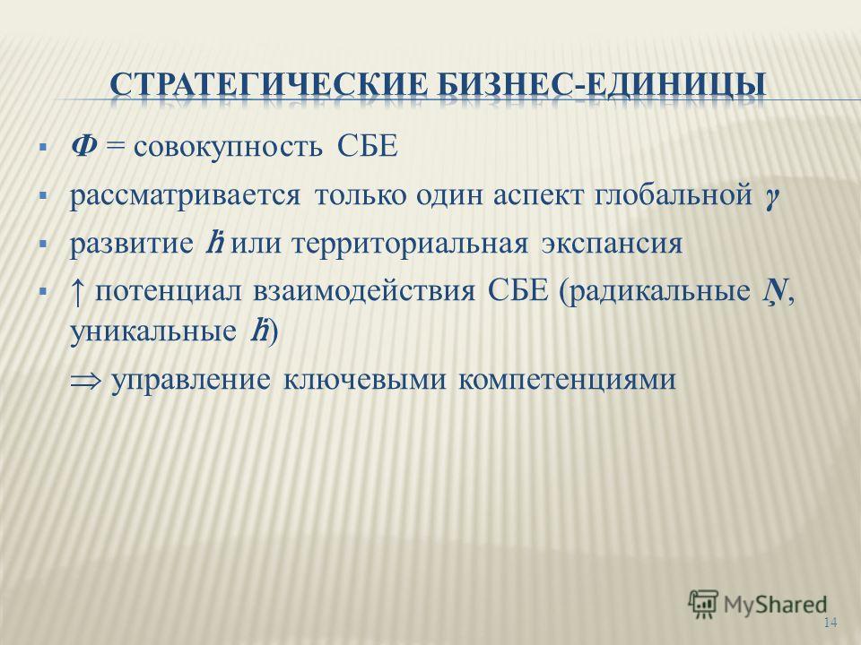 Ф = совокупность СБЕ рассматривается только один аспект глобальной γ развитие или территориальная экспансия потенциал взаимодействия СБЕ (радикальные Ņ, уникальные ) управление ключевыми компетенциями 14