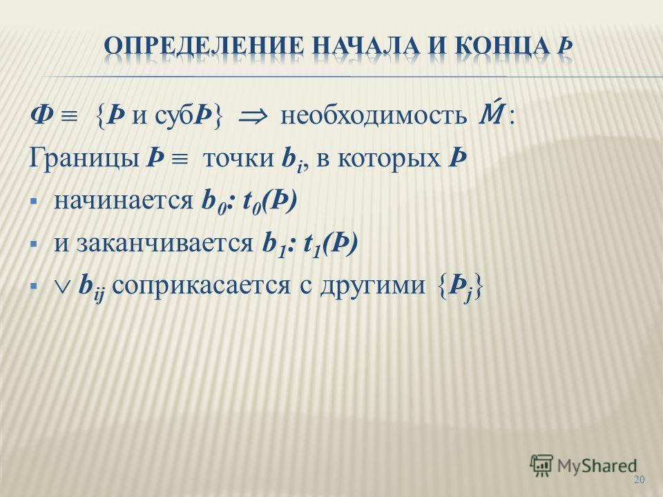 Ф {Þ и субÞ} необходимость : Границы Þ точки b i, в которых Þ начинается b 0 : t 0 (Þ) и заканчивается b 1 : t 1 (Þ) b ij соприкасается с другими {Þ j } 20